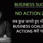 सब कुछ जानते हुए भी आप अपने Business Goals की तरफ क्यों नही action ले रहे ?